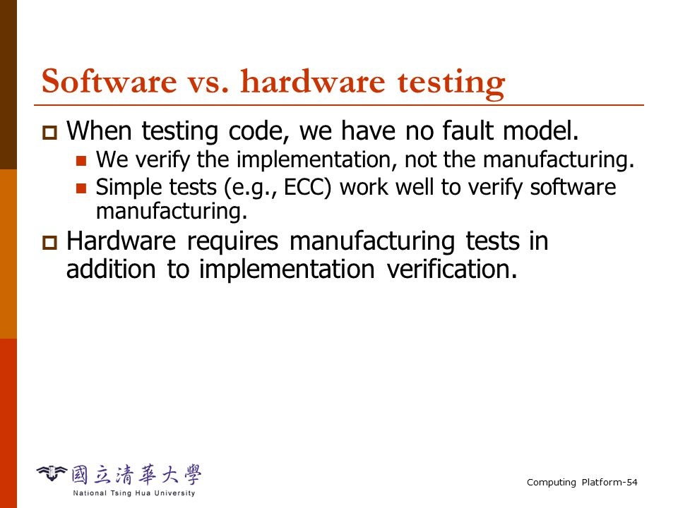 Computing Platform-54 Software vs. hardware testing  When testing code, we have no fault model.