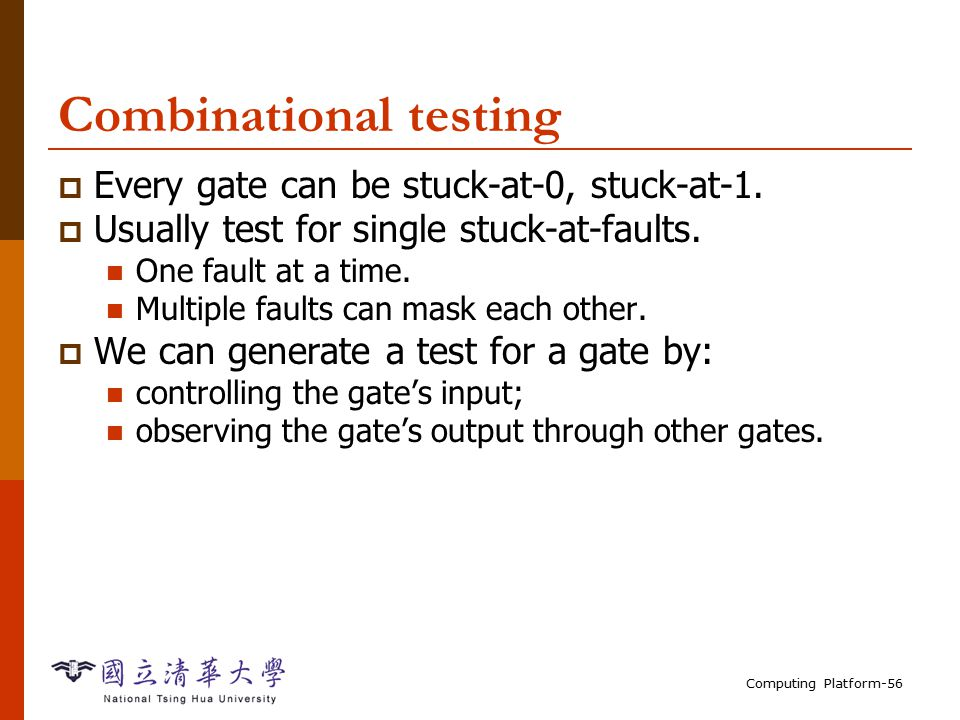 Computing Platform-56 Combinational testing  Every gate can be stuck-at-0, stuck-at-1.