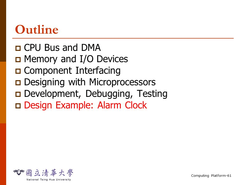 Computing Platform-61 Outline  CPU Bus and DMA  Memory and I/O Devices  Component Interfacing  Designing with Microprocessors  Development, Debugging, Testing  Design Example: Alarm Clock
