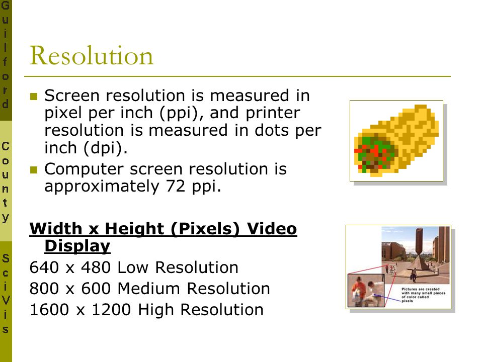 Resolution Screen resolution is measured in pixel per inch (ppi), and printer resolution is measured in dots per inch (dpi). Computer screen resolutio