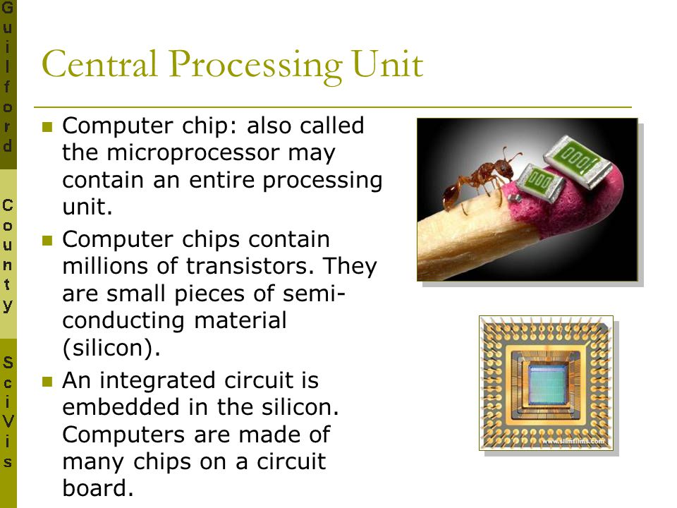 Central Processing Unit Computer chip: also called the microprocessor may contain an entire processing unit. Computer chips contain millions of transi