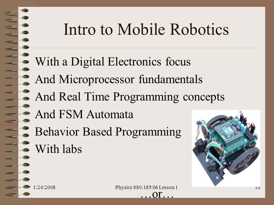 1/24/2008Physics 880:185:06 Lesson 110 Intro to Mobile Robotics With a Digital Electronics focus And Microprocessor fundamentals And Real Time Programming concepts And FSM Automata Behavior Based Programming With labs …or…