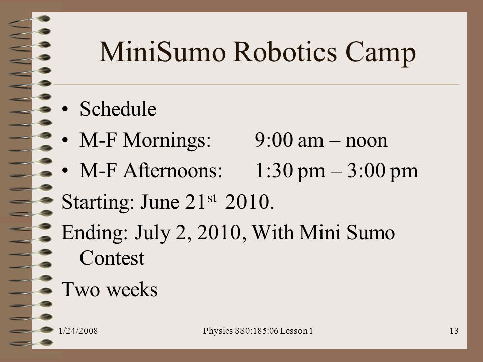 1/24/2008Physics 880:185:06 Lesson 113 MiniSumo Robotics Camp Schedule M-F Mornings: 9:00 am – noon M-F Afternoons: 1:30 pm – 3:00 pm Starting: June 21 st 2010.