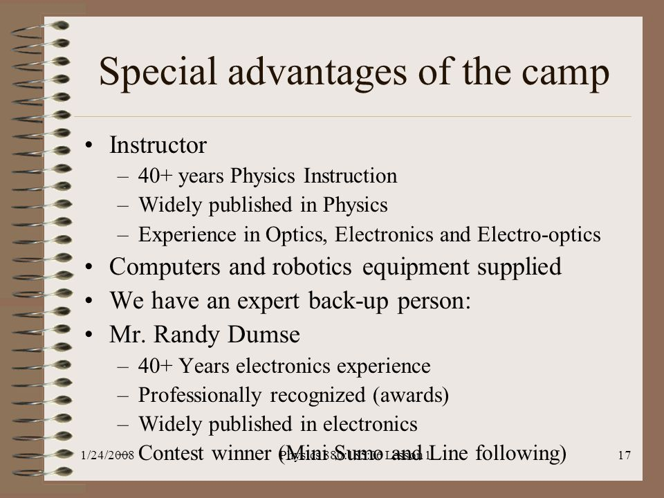 1/24/2008Physics 880:185:06 Lesson 117 Special advantages of the camp Instructor –40+ years Physics Instruction –Widely published in Physics –Experience in Optics, Electronics and Electro-optics Computers and robotics equipment supplied We have an expert back-up person: Mr.