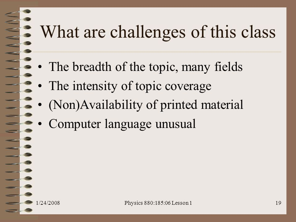 1/24/2008Physics 880:185:06 Lesson 119 What are challenges of this class The breadth of the topic, many fields The intensity of topic coverage (Non)Availability of printed material Computer language unusual
