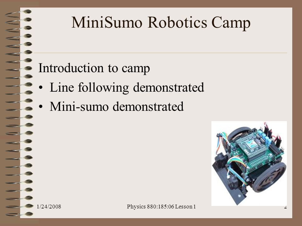1/24/2008Physics 880:185:06 Lesson 12 MiniSumo Robotics Camp Introduction to camp Line following demonstrated Mini-sumo demonstrated