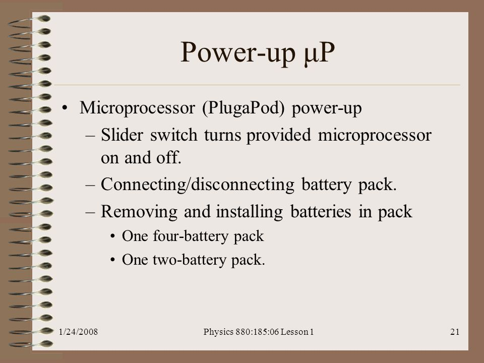 1/24/2008Physics 880:185:06 Lesson 121 Power-up μP Microprocessor (PlugaPod) power-up –Slider switch turns provided microprocessor on and off.