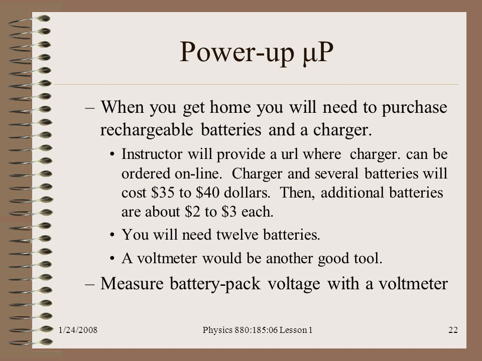 1/24/2008Physics 880:185:06 Lesson 122 Power-up μP –When you get home you will need to purchase rechargeable batteries and a charger.
