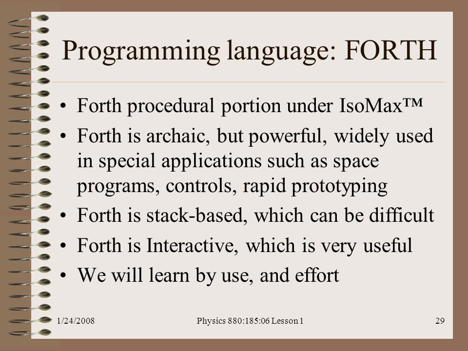 1/24/2008Physics 880:185:06 Lesson 129 Programming language: FORTH Forth procedural portion under IsoMax™ Forth is archaic, but powerful, widely used in special applications such as space programs, controls, rapid prototyping Forth is stack-based, which can be difficult Forth is Interactive, which is very useful We will learn by use, and effort