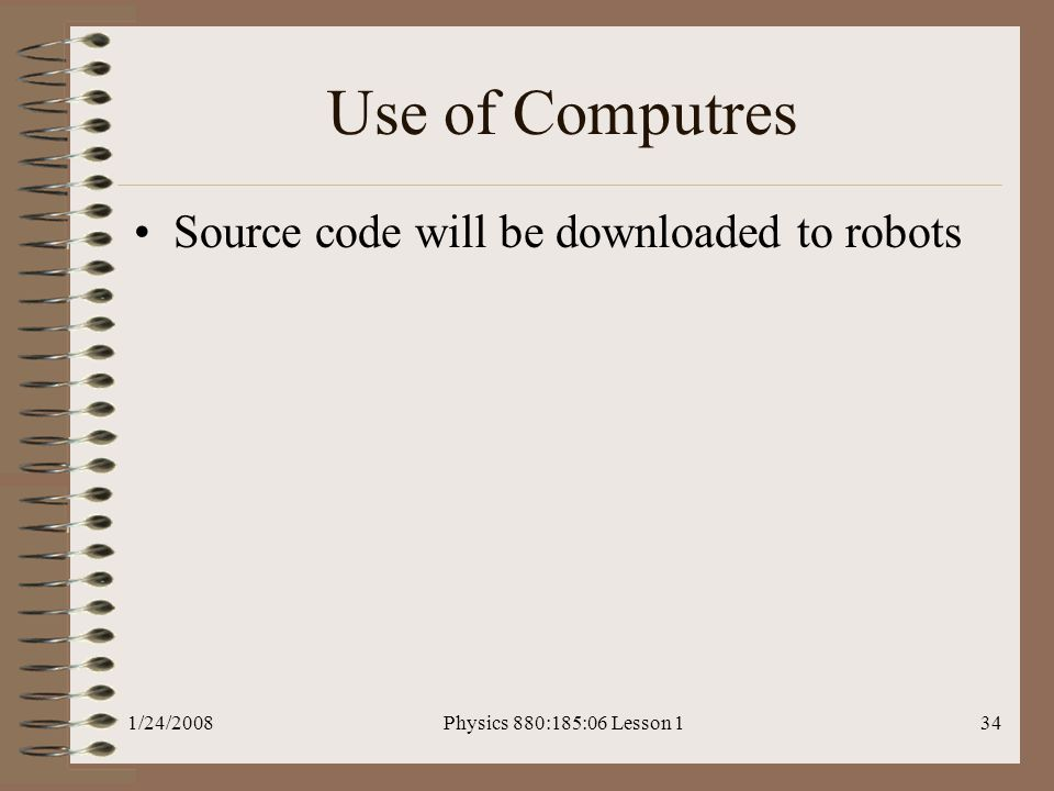 1/24/2008Physics 880:185:06 Lesson 134 Use of Computres Source code will be downloaded to robots