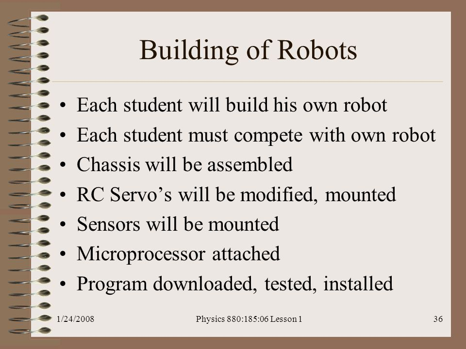 1/24/2008Physics 880:185:06 Lesson 136 Building of Robots Each student will build his own robot Each student must compete with own robot Chassis will be assembled RC Servo's will be modified, mounted Sensors will be mounted Microprocessor attached Program downloaded, tested, installed
