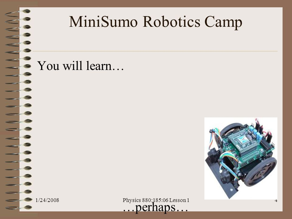 1/24/2008Physics 880:185:06 Lesson 14 MiniSumo Robotics Camp You will learn… …perhaps…