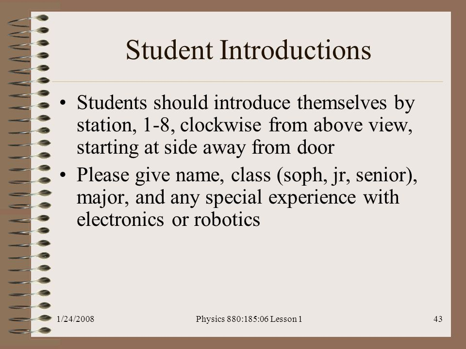 1/24/2008Physics 880:185:06 Lesson 143 Student Introductions Students should introduce themselves by station, 1-8, clockwise from above view, starting at side away from door Please give name, class (soph, jr, senior), major, and any special experience with electronics or robotics