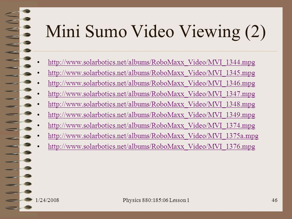 1/24/2008Physics 880:185:06 Lesson 146 Mini Sumo Video Viewing (2) http://www.solarbotics.net/albums/RoboMaxx_Video/MVI_1344.mpg http://www.solarbotics.net/albums/RoboMaxx_Video/MVI_1345.mpg http://www.solarbotics.net/albums/RoboMaxx_Video/MVI_1346.mpg http://www.solarbotics.net/albums/RoboMaxx_Video/MVI_1347.mpg http://www.solarbotics.net/albums/RoboMaxx_Video/MVI_1348.mpg http://www.solarbotics.net/albums/RoboMaxx_Video/MVI_1349.mpg http://www.solarbotics.net/albums/RoboMaxx_Video/MVI_1374.mpg http://www.solarbotics.net/albums/RoboMaxx_Video/MVI_1375a.mpg http://www.solarbotics.net/albums/RoboMaxx_Video/MVI_1376.mpg