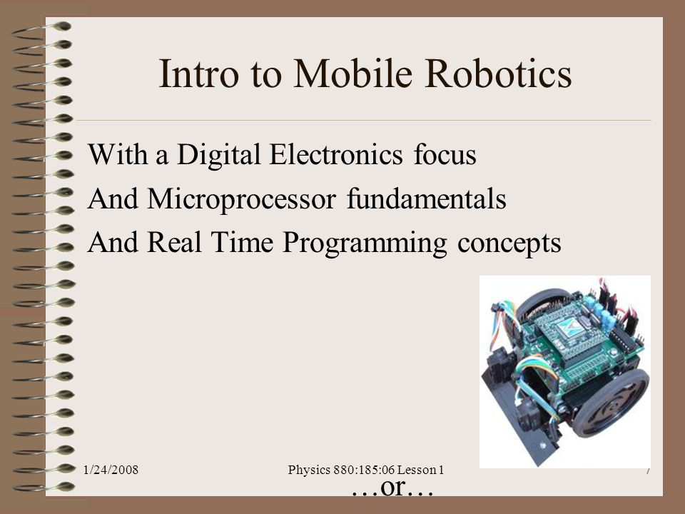1/24/2008Physics 880:185:06 Lesson 17 Intro to Mobile Robotics With a Digital Electronics focus And Microprocessor fundamentals And Real Time Programming concepts …or…