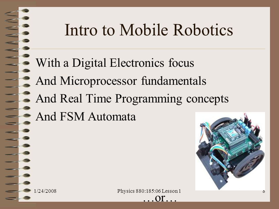 1/24/2008Physics 880:185:06 Lesson 18 Intro to Mobile Robotics With a Digital Electronics focus And Microprocessor fundamentals And Real Time Programming concepts And FSM Automata …or…