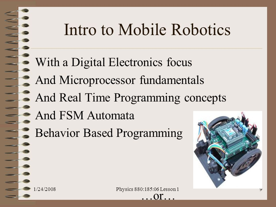 1/24/2008Physics 880:185:06 Lesson 19 Intro to Mobile Robotics With a Digital Electronics focus And Microprocessor fundamentals And Real Time Programming concepts And FSM Automata Behavior Based Programming …or…