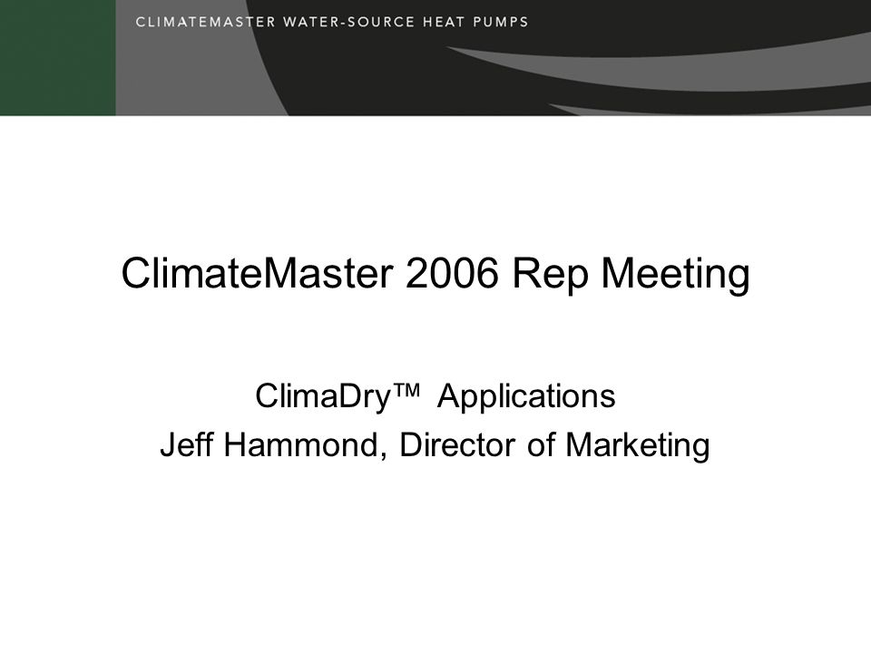 ClimateMaster 2006 Rep Meeting ClimaDry™ Applications Jeff Hammond, Director of Marketing