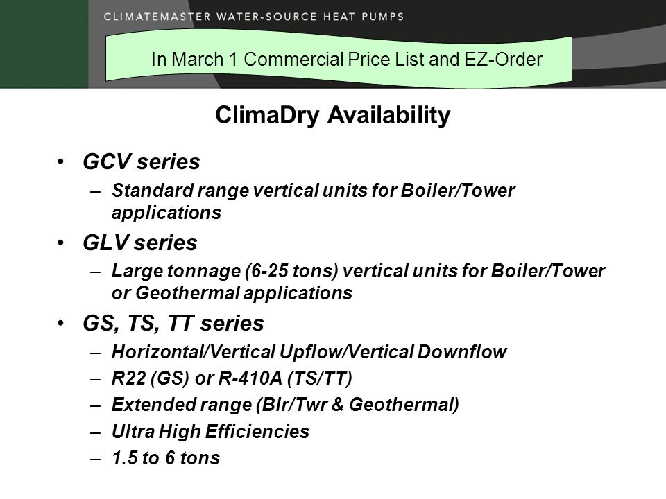 ClimaDry Availability GCV series –Standard range vertical units for Boiler/Tower applications GLV series –Large tonnage (6-25 tons) vertical units for Boiler/Tower or Geothermal applications GS, TS, TT series –Horizontal/Vertical Upflow/Vertical Downflow –R22 (GS) or R-410A (TS/TT) –Extended range (Blr/Twr & Geothermal) –Ultra High Efficiencies –1.5 to 6 tons In March 1 Commercial Price List and EZ-Order