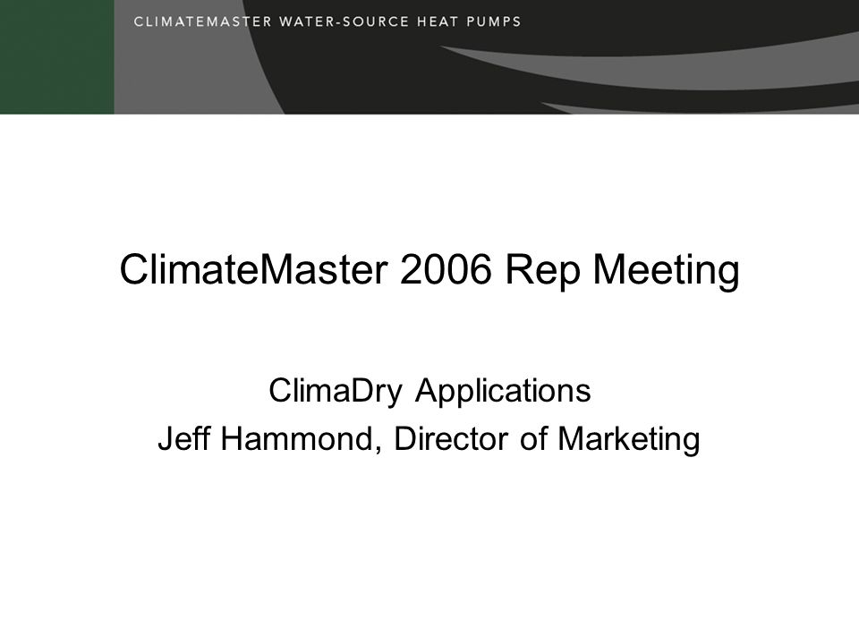 ClimateMaster 2006 Rep Meeting ClimaDry Applications Jeff Hammond, Director of Marketing