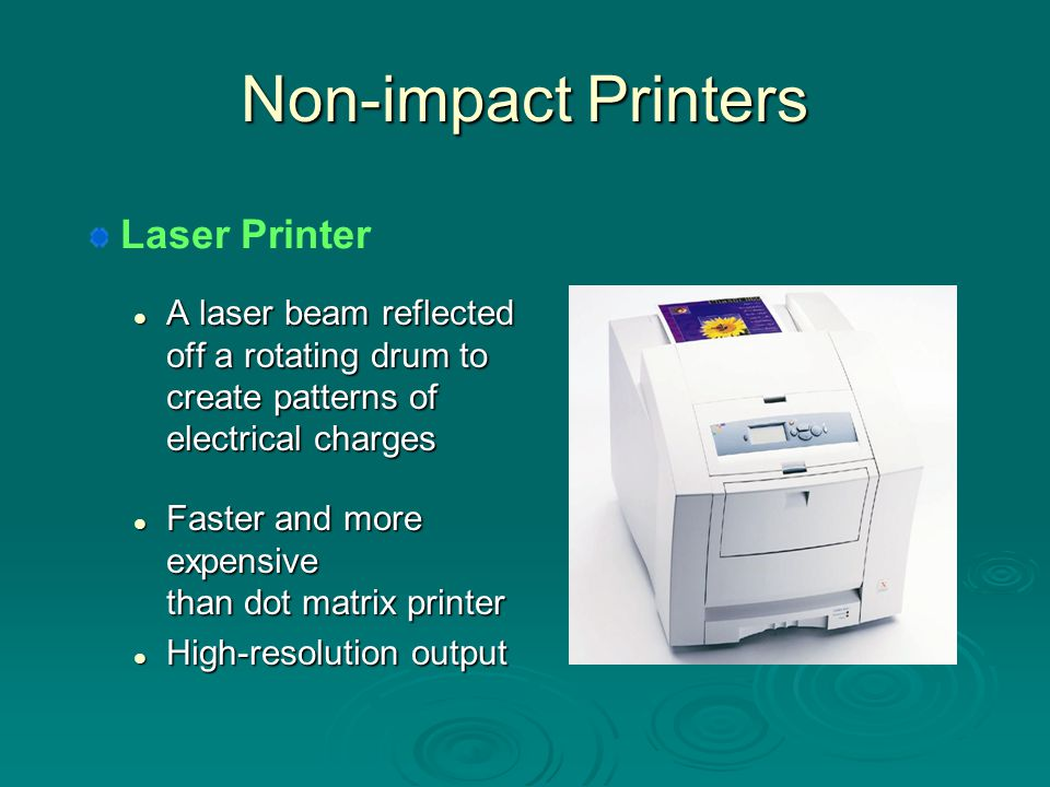More on Non-impact Printers Sprays ink onto paper to produce printed text and graphic images Sprays ink onto paper to produce printed text and graphic images Prints fewer pages/minute than laser printer Prints fewer pages/minute than laser printer High-quality color costing less than laser printer High-quality color costing less than laser printer Ink-jet Printer