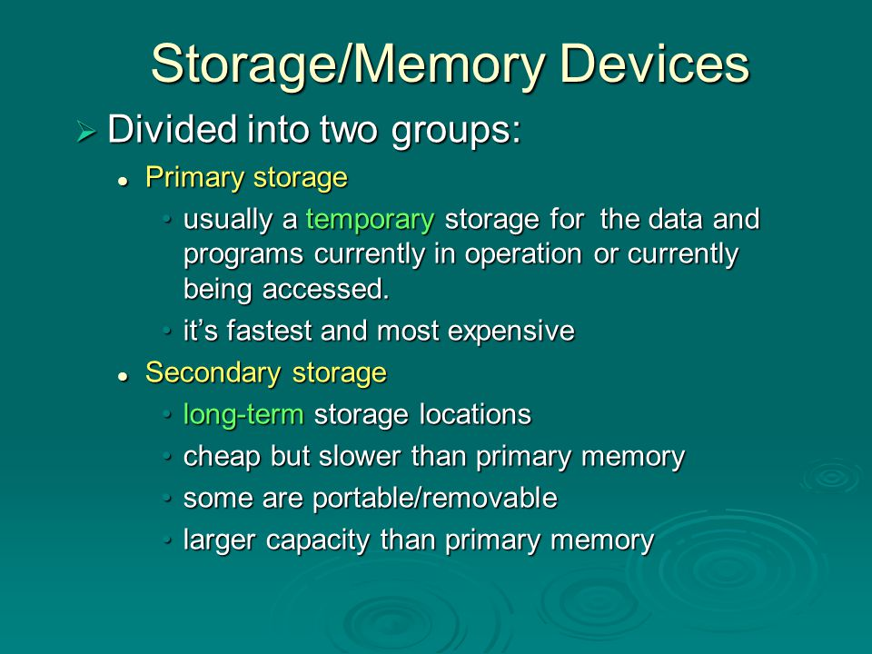 Primary Storage - RAM  RAM: Random Access Memory  very fast - access times < 1 billionth of a second – in nanoseconds  volatile storage - once the computer is turned off, everything is lost  this is where data and programs currently being used reside a document that has not yet been saved is in RAM and will be lost if the computer freezes or the power goes off a document that has not yet been saved is in RAM and will be lost if the computer freezes or the power goes off