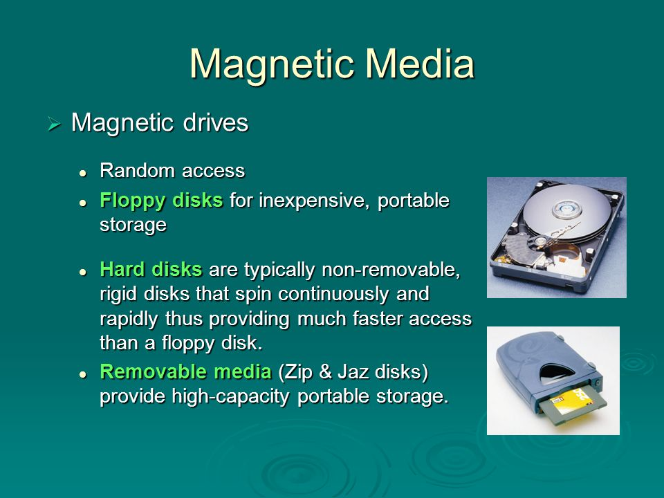 Hard Disk  magnetic storage  data is saved until something is written over it (or it gets damaged somehow)  data saved on platters and read with a head  platters spin at 3600-7200RPM head can move to center and back to edge about 50 times per second head can move to center and back to edge about 50 times per second platters divided into tracks and sectors to make it easier to retrieve data.