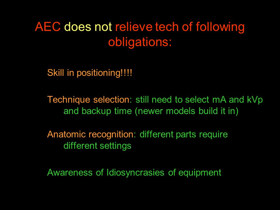 AEC does not relieve tech of following obligations: Skill in positioning!!!! Technique selection: still need to select mA and kVp and backup time (new