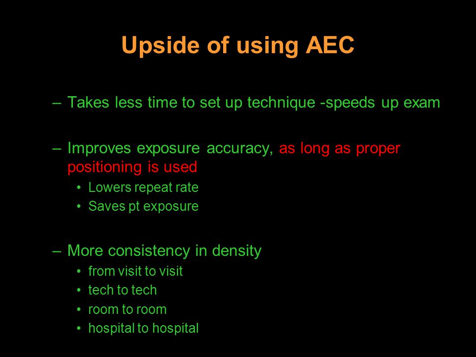 Upside of using AEC –Takes less time to set up technique -speeds up exam –Improves exposure accuracy, as long as proper positioning is used Lowers repeat rate Saves pt exposure –More consistency in density from visit to visit tech to tech room to room hospital to hospital