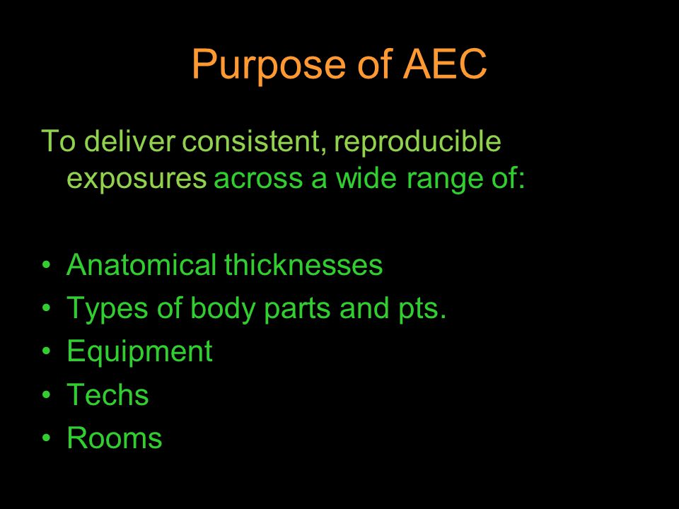 Purpose of AEC To deliver consistent, reproducible exposures across a wide range of: Anatomical thicknesses Types of body parts and pts. Equipment Tec