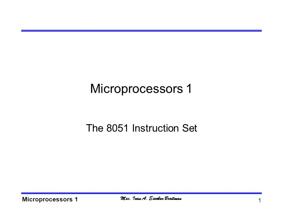 Msc. Ivan A. Escobar Broitman Microprocessors 1 1 The 8051 Instruction Set