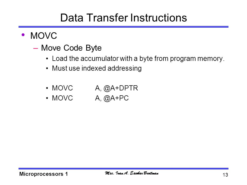 Msc. Ivan A. Escobar Broitman Microprocessors 1 13 Data Transfer Instructions MOVC –Move Code Byte Load the accumulator with a byte from program memor