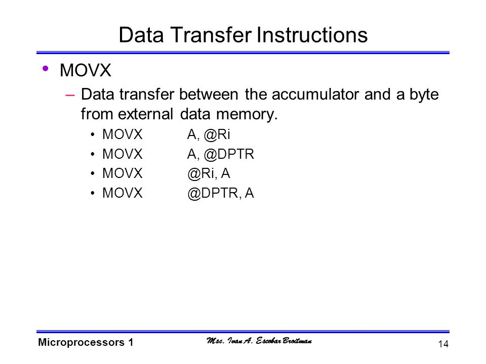 Msc. Ivan A. Escobar Broitman Microprocessors 1 14 Data Transfer Instructions MOVX –Data transfer between the accumulator and a byte from external dat