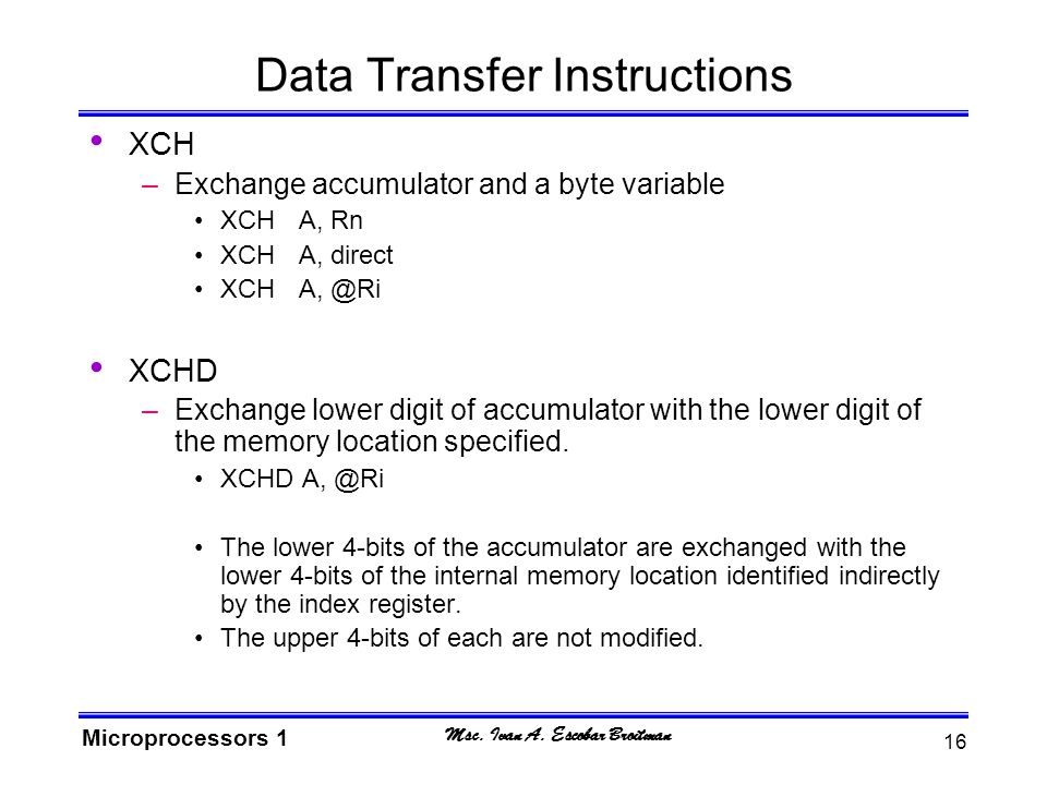 Msc. Ivan A. Escobar Broitman Microprocessors 1 16 Data Transfer Instructions XCH –Exchange accumulator and a byte variable XCHA, Rn XCHA, direct XCHA