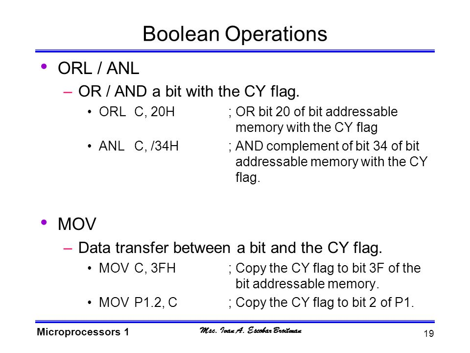 Msc. Ivan A. Escobar Broitman Microprocessors 1 19 Boolean Operations ORL / ANL –OR / AND a bit with the CY flag. ORLC, 20H; OR bit 20 of bit addressa