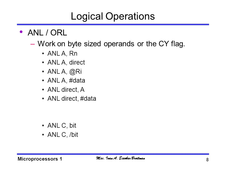 Msc.Ivan A. Escobar Broitman Microprocessors 1 9 Logical Operations XRL –Works on bytes only.