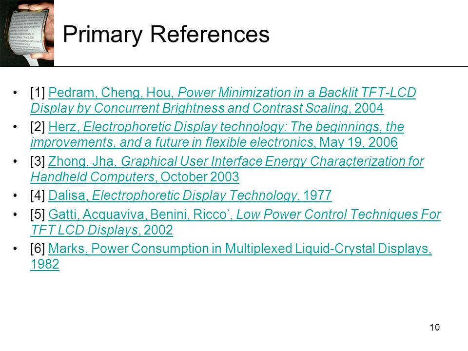 10 Primary References [1] Pedram, Cheng, Hou, Power Minimization in a Backlit TFT-LCD Display by Concurrent Brightness and Contrast Scaling, 2004Pedram, Cheng, Hou, Power Minimization in a Backlit TFT-LCD Display by Concurrent Brightness and Contrast Scaling, 2004 [2] Herz, Electrophoretic Display technology: The beginnings, the improvements, and a future in flexible electronics, May 19, 2006Herz, Electrophoretic Display technology: The beginnings, the improvements, and a future in flexible electronics, May 19, 2006 [3] Zhong, Jha, Graphical User Interface Energy Characterization for Handheld Computers, October 2003Zhong, Jha, Graphical User Interface Energy Characterization for Handheld Computers, October 2003 [4] Dalisa, Electrophoretic Display Technology, 1977Dalisa, Electrophoretic Display Technology, 1977 [5] Gatti, Acquaviva, Benini, Ricco', Low Power Control Techniques For TFT LCD Displays, 2002Gatti, Acquaviva, Benini, Ricco', Low Power Control Techniques For TFT LCD Displays, 2002 [6] Marks, Power Consumption in Multiplexed Liquid-Crystal Displays, 1982Marks, Power Consumption in Multiplexed Liquid-Crystal Displays, 1982