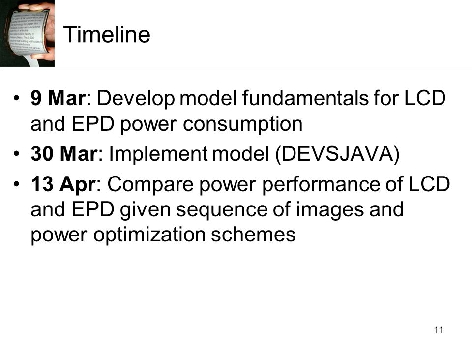 11 Timeline 9 Mar: Develop model fundamentals for LCD and EPD power consumption 30 Mar: Implement model (DEVSJAVA) 13 Apr: Compare power performance of LCD and EPD given sequence of images and power optimization schemes