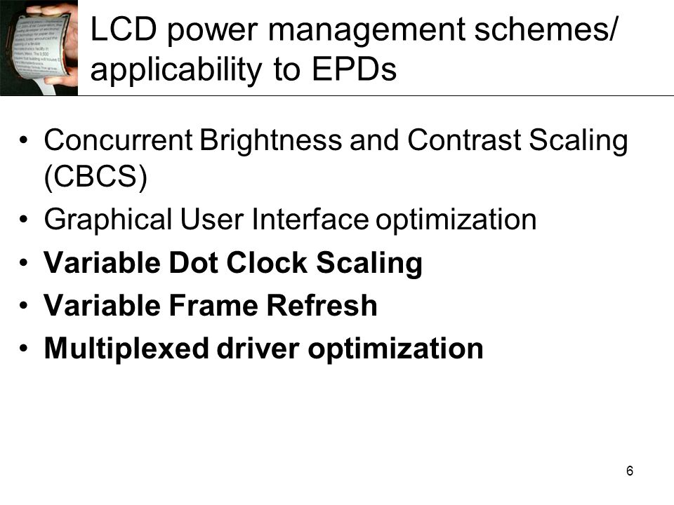 6 LCD power management schemes/ applicability to EPDs Concurrent Brightness and Contrast Scaling (CBCS) Graphical User Interface optimization Variable Dot Clock Scaling Variable Frame Refresh Multiplexed driver optimization