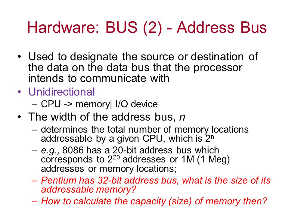 Hardware: BUS (2) - Address Bus Used to designate the source or destination of the data on the data bus that the processor intends to communicate with Unidirectional –CPU -> memory| I/O device The width of the address bus, n –determines the total number of memory locations addressable by a given CPU, which is 2 n –e.g., 8086 has a 20-bit address bus which corresponds to 2 20 addresses or 1M (1 Meg) addresses or memory locations; –Pentium has 32-bit address bus, what is the size of its addressable memory.