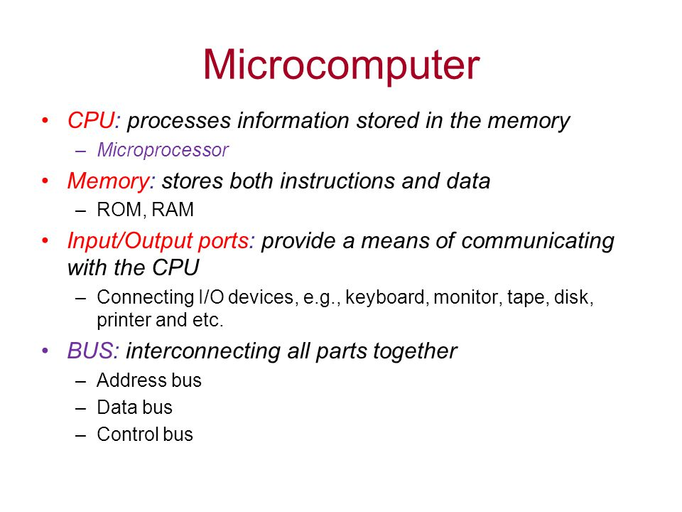 Microcomputer CPU: processes information stored in the memory –Microprocessor Memory: stores both instructions and data –ROM, RAM Input/Output ports: provide a means of communicating with the CPU –Connecting I/O devices, e.g., keyboard, monitor, tape, disk, printer and etc.