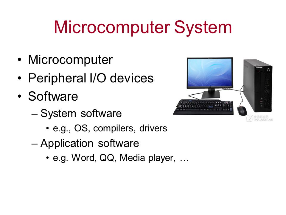 Microcomputer System Microcomputer Peripheral I/O devices Software –System software e.g., OS, compilers, drivers –Application software e.g.