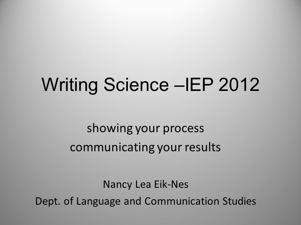 Writing Science –IEP 2012 showing your process communicating your results Nancy Lea Eik-Nes Dept. of Language and Communication Studies