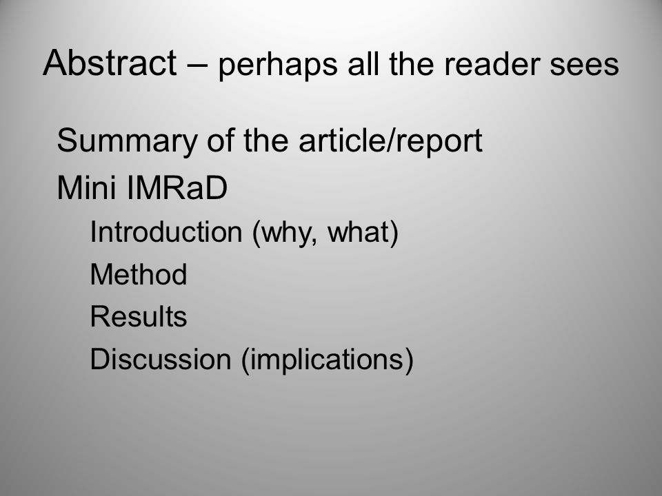 Abstract – perhaps all the reader sees Summary of the article/report Mini IMRaD Introduction (why, what) Method Results Discussion (implications)