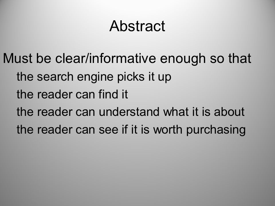 Abstract Must be clear/informative enough so that the search engine picks it up the reader can find it the reader can understand what it is about the reader can see if it is worth purchasing