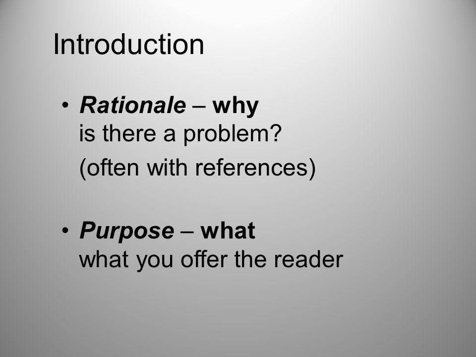 Introduction Rationale – why is there a problem? (often with references) Purpose – what what you offer the reader