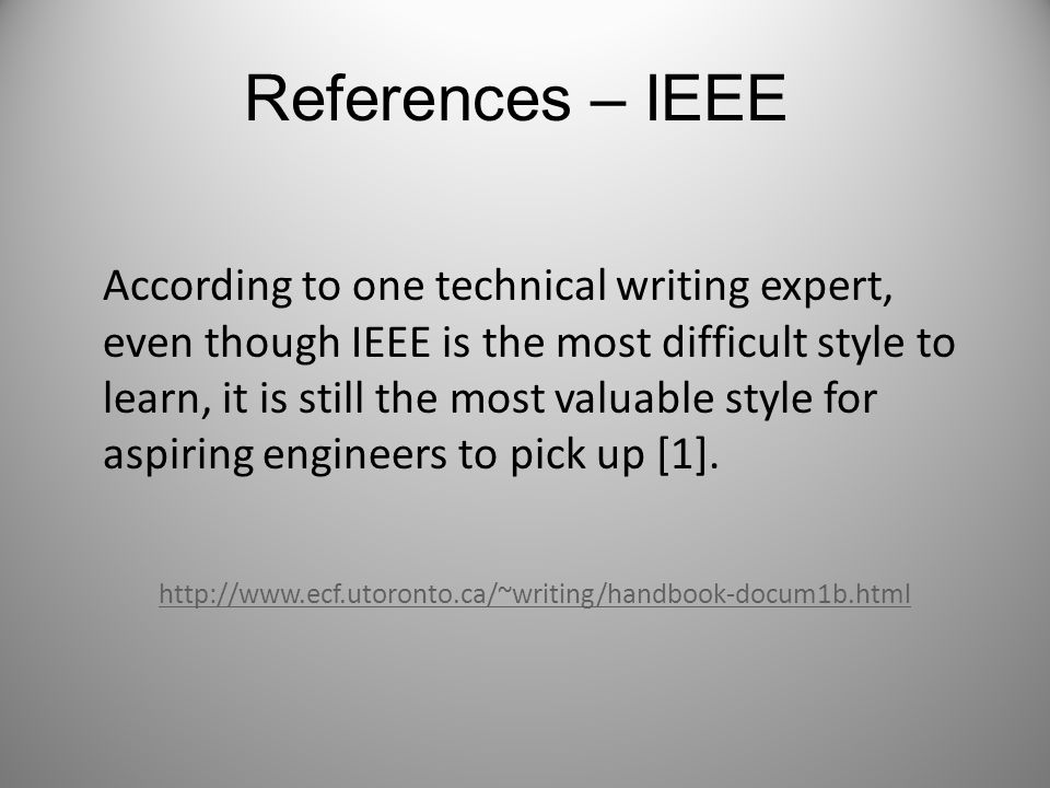 References – IEEE According to one technical writing expert, even though IEEE is the most difficult style to learn, it is still the most valuable style for aspiring engineers to pick up [1].