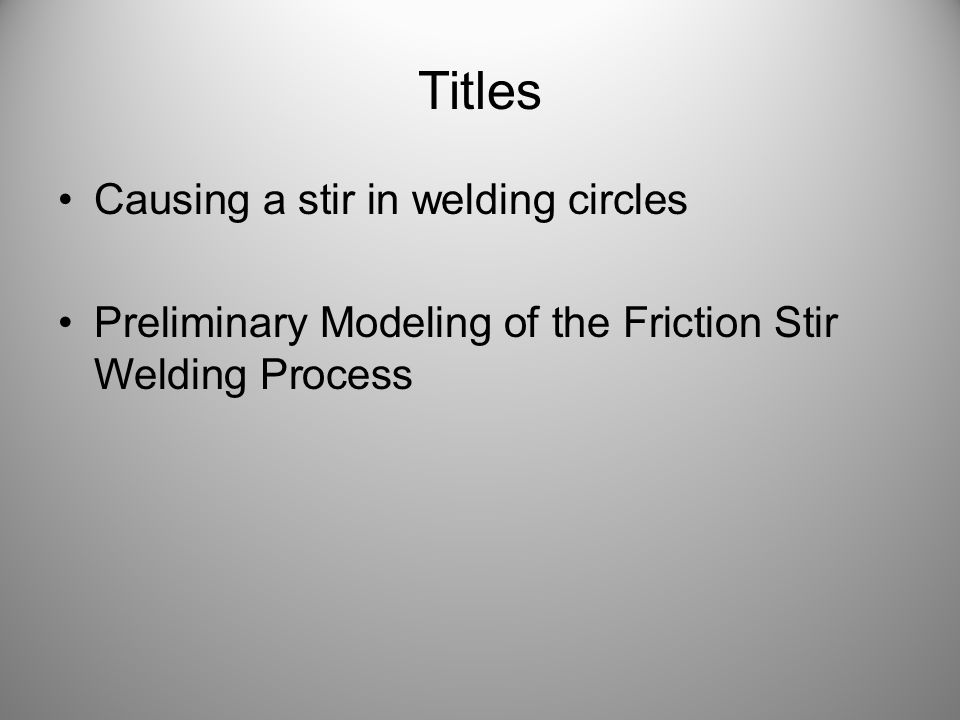 Titles Causing a stir in welding circles Preliminary Modeling of the Friction Stir Welding Process