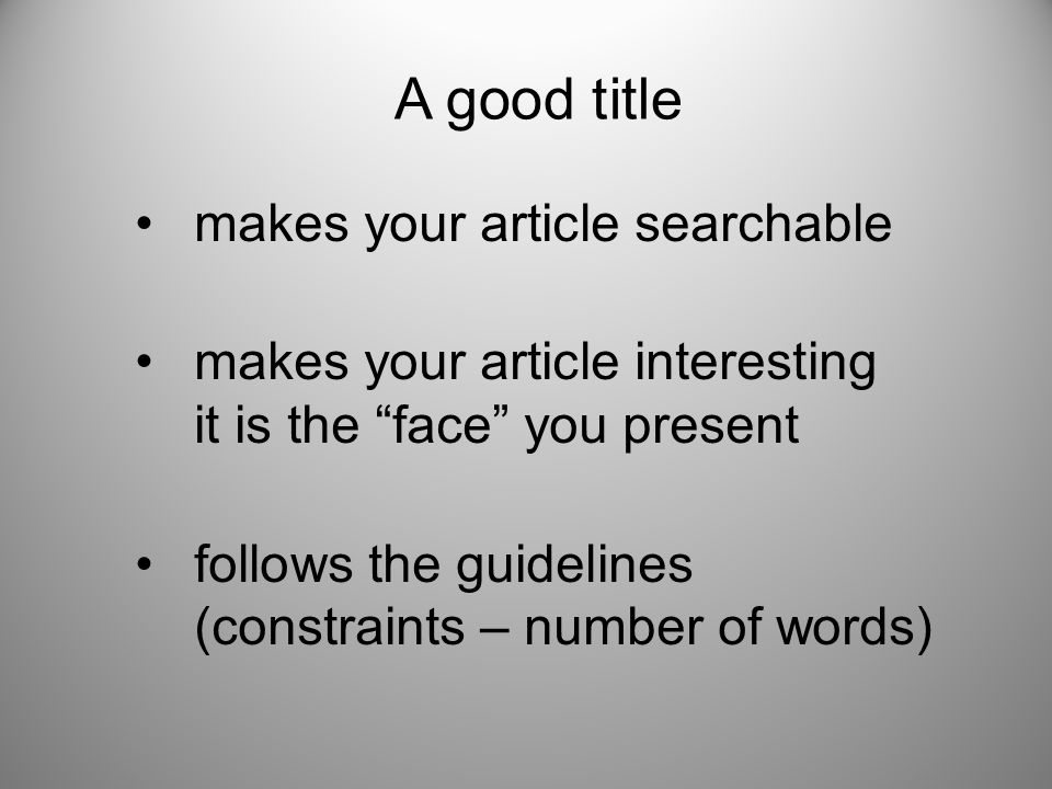 A good title makes your article searchable makes your article interesting it is the face you present follows the guidelines (constraints – number of words)