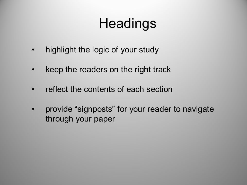 Headings highlight the logic of your study keep the readers on the right track reflect the contents of each section provide signposts for your reader to navigate through your paper